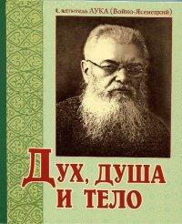 Дух, душа и тело. 2-е изд. Святитель Лука (Войно-Ясенецкий)