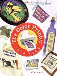 The Color Printer Idea Book : 40 Really Cool and Useful Projects to Make with Any Color Printer!, Kay Hall