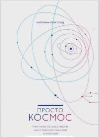 Просто космос. Практикум по Agile-жизни, наполненной смыслом и энергией, Катерина Ленгольд