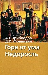 А. С. Грибоедов. Горе от ума. Д. И. Фонвизин. Недоросль