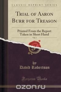 the treason trial of aaron burr essay Essay a belligerent president, accusations of treason, and a the first case to do so was the 1807 trial of aaron burr.