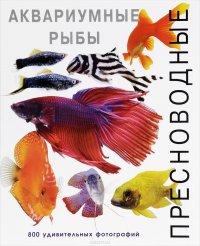 Пресноводные аквариумные рыбы. 800 удивительных фотографий