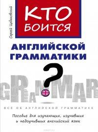 Кто боится английской грамматики? Пособие для изучающих, изучавших и недоучивших английский язык