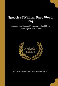 Speech of William Page Wood, Esq. Against the Second Reading of the Bill for Altering the law of Ma