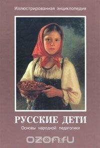 Русские дети. Основы народной педагогики. Иллюстрированная энциклопедия