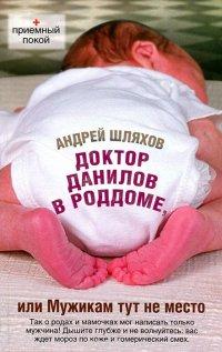 Доктор Данилов в роддоме, или Мужикам тут не место, Андрей Шляхов