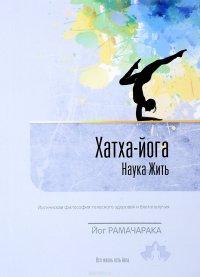 Хатха-йога. Наука жить. Йогическая философия телесного здоровья и благополучия