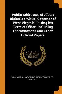 Public Addresses of Albert Blakeslee White, Governor of West Virginia, During his Term of Office. Including Proclamations and Other Official Papers