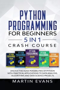 Python Programming for Beginners - 5 in 1 Crash Course. Unlock the Huge Possibilities of Python With Practical Applications to Data Analysis, Algorithms and Data Science Projects