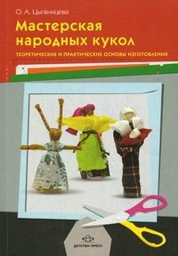 Мастерская народных кукол. Теоретические и практические основы изготовления. Цыгвинцева О.А