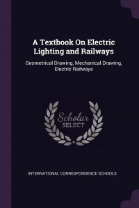 A Textbook On Electric Lighting and Railways. Geometrical Drawing, Mechanical Drawing, Electric Railways