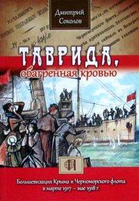 Таврида, обагренная кровью. Большевизация Крыма и Черноморского флота в марте 1917 - мае 1918 г