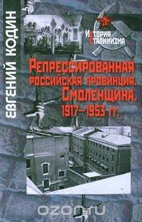 Репрессированная российская провинция. Смоленщина. 1917-1953 гг