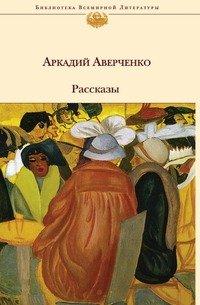 Аркадий Аверченко. Рассказы