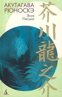 Акутагава Рюноскэ. Собрание сочинений в 3 томах. Том 3. Эссе. Письма