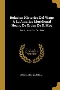 Relacion Historica Del Viage A La America Meridional Hecho De Orden De S. Mag. Por J. Juan Y A. De Ulloa