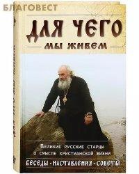 Для чего мы живем. Великие русские старцы о смысле христианской жизни. Беседы, наставления, советы