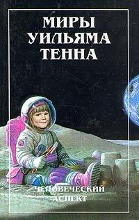 Миры Уильяма Тенна. В двух томах. Том 1. Человеческий аспект