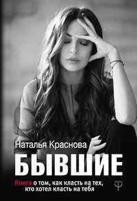 Бывшие. Книга о том, как класть на тех, кто хотел класть на тебя, Наталья Краснова