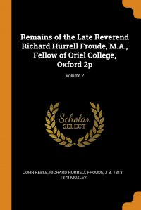 Remains of the Late Reverend Richard Hurrell Froude, M.A., Fellow of Oriel College, Oxford 2p; Volume 2