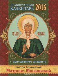 Православный календарь на 2016 год с приложением акафиста святой блаженной Матроне Московской