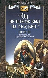 `Он не похож был на государя...`. Петр III. Повествование в документах и версиях
