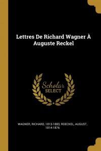 Lettres De Richard Wagner A Auguste Reckel