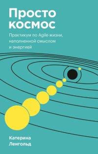 Просто космос. Практикум по Agile-жизни, наполненной смыслом и энергией