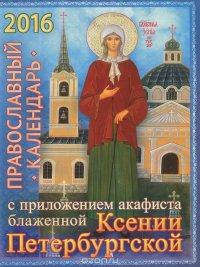 Православный календарь на 2016 год с приложением акафиста блаженной Ксении Петербургской