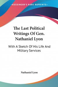 The Last Political Writings Of Gen. Nathaniel Lyon. With A Sketch Of His Life And Military Services