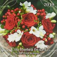 Стильный букет. С советами флориста. Календарь (285*285) 2019