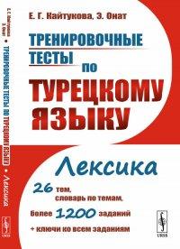 Тренировочные тесты по турецкому языку. Лексика. 26 тем, словарь по темам, более 1200 заданий + ключи ко всем заданиям