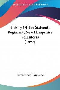 History Of The Sixteenth Regiment, New Hampshire Volunteers (1897)