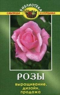 Розы. Выращивание, дизайн, продажа
