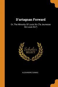 """D'artagnan Forward. Or, The Minority Of Louis Xiv (""""la Jeunesse De Louis Xiv"""")"""
