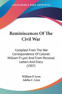 Reminiscences Of The Civil War. Compiled From The War Correspondence Of Colonel William P. Lyon And From Personal Letters And Diary (1907)