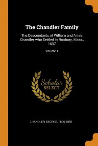The Chandler Family. The Descendants of William and Annis Chandler who Settled in Roxbury, Mass., 1637; Volume 1