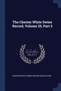 The Chester White Swine Record, Volume 25, Part 2, Chester White Swine Record Association