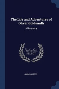 The Life and Adventures of Oliver Goldsmith. A Biography