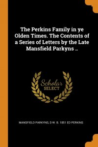 The Perkins Family in ye Olden Times. The Contents of a Series of Letters by the Late Mansfield Parkyns