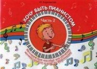 Хочу быть пианистом. Методическое пособие для обучения нотной грамоте и игре на фортепиано. В 2-х частях. Часть 2
