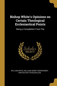 Bishop White's Opinions on Certain Theological Ecclesiastical Points. Being a Compilation From The