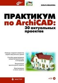 Практикум по ArchiCAD. 30 актуальных проектов (+ CD)