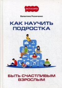 Как научить подростка быть счастливым взрослым, Валентина Н. Резниченко