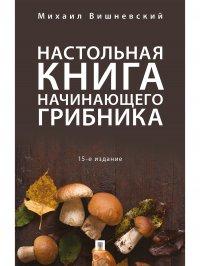Настольная книга начинающего грибника.15-е изд