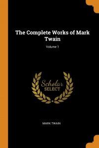 The Complete Works of Mark Twain; Volume 1, Mark Twain