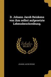 D. Johann Jacob Reiskens von ihm selbst aufgesetzte Lebensbeschreibung
