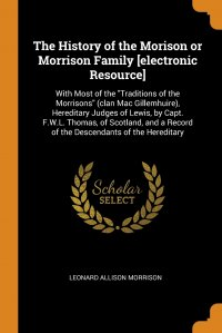 """The History of the Morison or Morrison Family .electronic Resource.. With Most of the """"Traditions of the Morrisons"""" (clan Mac Gillemhuire), Hereditary Judges of Lewis, by Capt. F.W"""