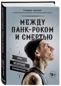 Между панк-роком и смертью. Автобиография барабанщика легендарной группы BLINK-182, Трэвис Баркер