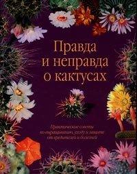 Правда и неправда о кактусах. Практические советы по выращиванию, уходу и защите от вредителей и болезней